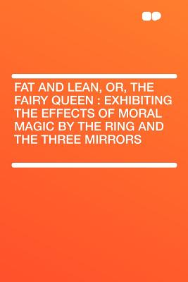 Hardpress Publishing Fat and Lean, Or, the Fairy Queen: Exhibiting the Effects of Moral Magic by the Ring and the Three Mirrors by Hardpress [Paperba at Sears.com